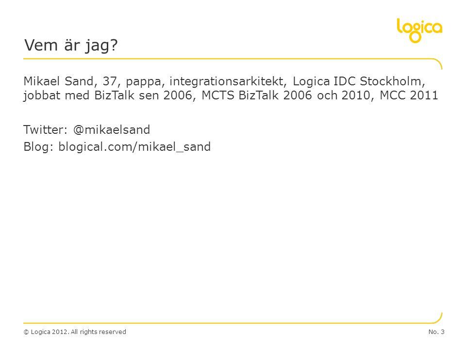 © Logica 2012. All rights reserved Mikael Sand, 37, pappa, integrationsarkitekt, Logica IDC Stockholm, jobbat med BizTalk sen 2006, MCTS BizTalk 2006