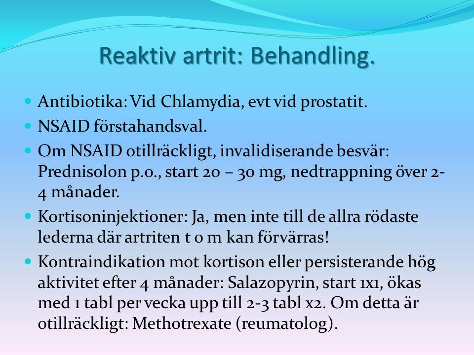 Reaktiv artrit: Behandling. Antibiotika: Vid Chlamydia, evt vid prostatit. NSAID förstahandsval. Om NSAID otillräckligt, invalidiserande besvär: Predn