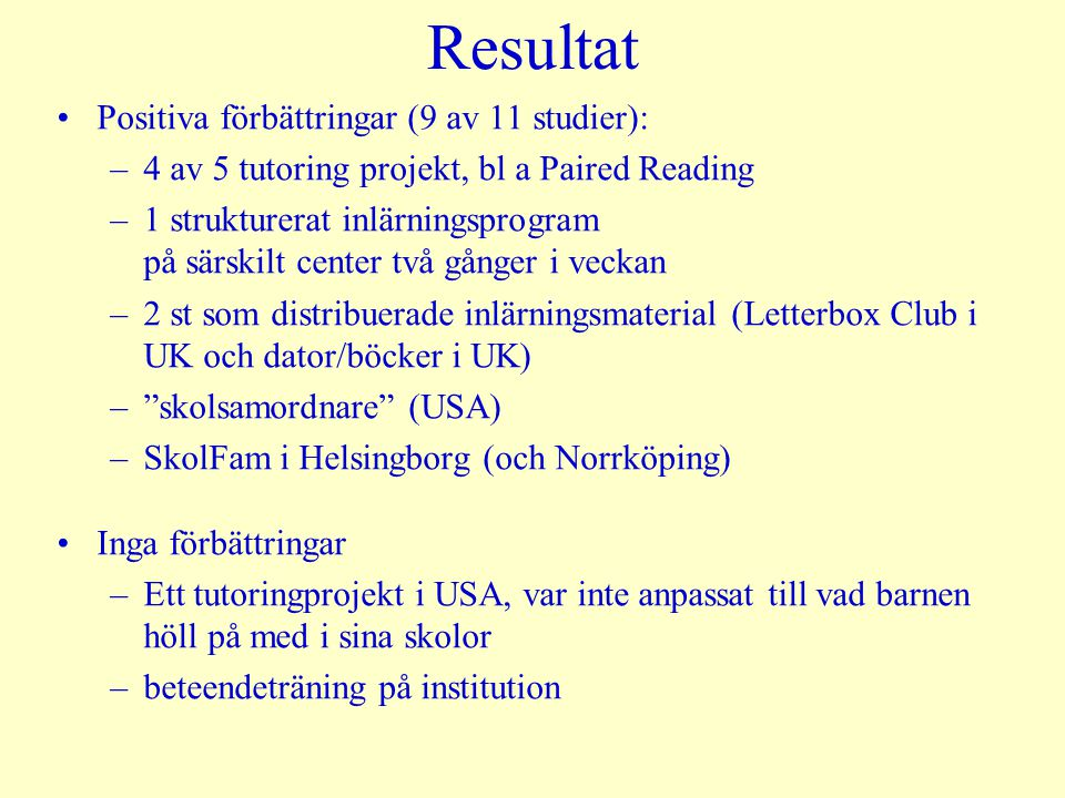Resultat Positiva förbättringar (9 av 11 studier): –4 av 5 tutoring projekt, bl a Paired Reading –1 strukturerat inlärningsprogram på särskilt center två gånger i veckan –2 st som distribuerade inlärningsmaterial (Letterbox Club i UK och dator/böcker i UK) – skolsamordnare (USA) –SkolFam i Helsingborg (och Norrköping) Inga förbättringar –Ett tutoringprojekt i USA, var inte anpassat till vad barnen höll på med i sina skolor –beteendeträning på institution