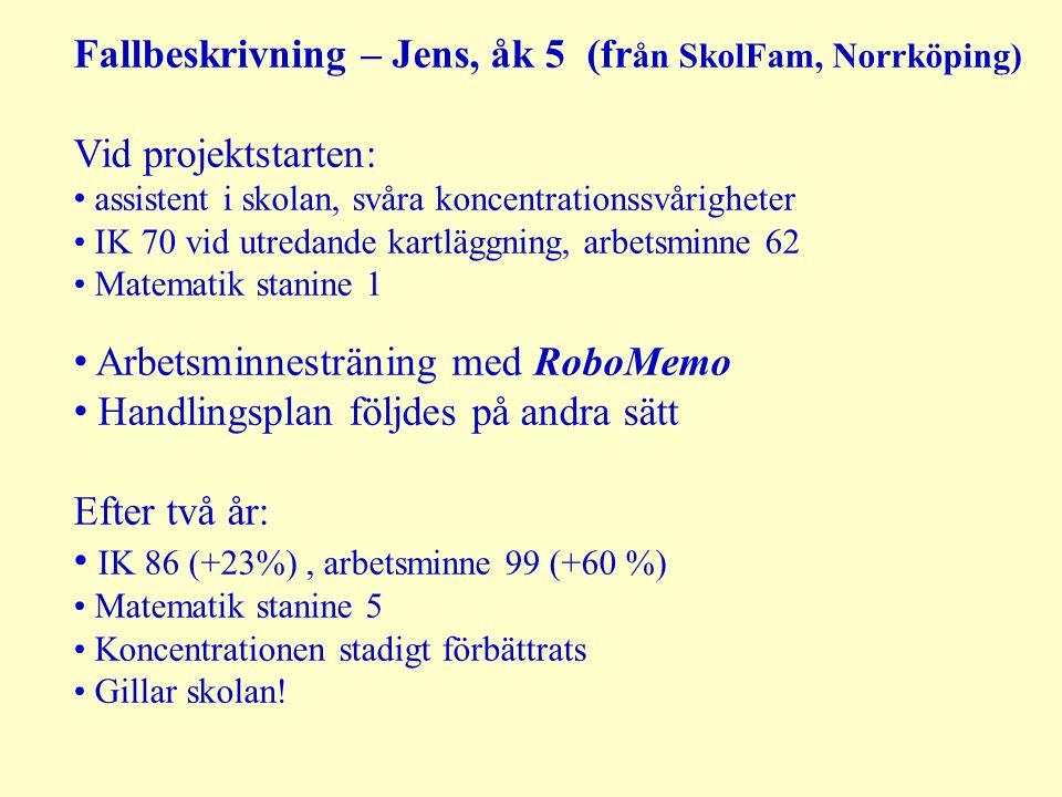 Fallbeskrivning – Jens, åk 5 (fr ån SkolFam, Norrköping) Vid projektstarten: assistent i skolan, svåra koncentrationssvårigheter IK 70 vid utredande kartläggning, arbetsminne 62 Matematik stanine 1 Arbetsminnesträning med RoboMemo Handlingsplan följdes på andra sätt Efter två år: IK 86 (+23%), arbetsminne 99 (+60 %) Matematik stanine 5 Koncentrationen stadigt förbättrats Gillar skolan!
