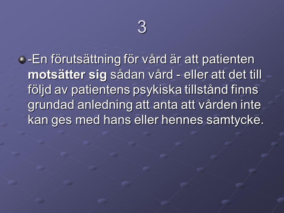 3 -En förutsättning för vård är att patienten motsätter sig sådan vård - eller att det till följd av patientens psykiska tillstånd finns grundad anled