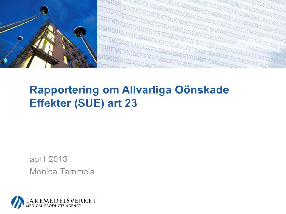 Rapportering om Allvarliga Oönskade Effekter (SUE) art 23 april 2013 Monica Tammela