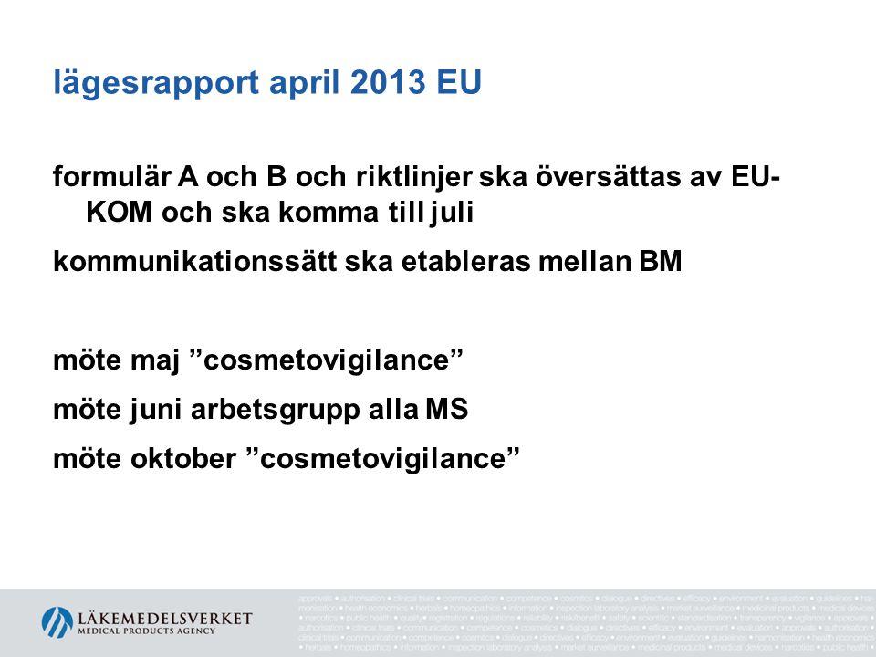 lägesrapport april 2013 EU formulär A och B och riktlinjer ska översättas av EU- KOM och ska komma till juli kommunikationssätt ska etableras mellan BM möte maj cosmetovigilance möte juni arbetsgrupp alla MS möte oktober cosmetovigilance