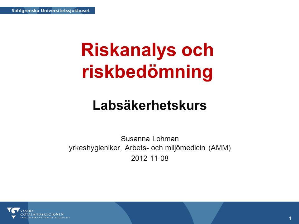 Riskanalys och riskbedömning Labsäkerhetskurs Susanna Lohman yrkeshygieniker, Arbets- och miljömedicin (AMM) 2012-11-08 1