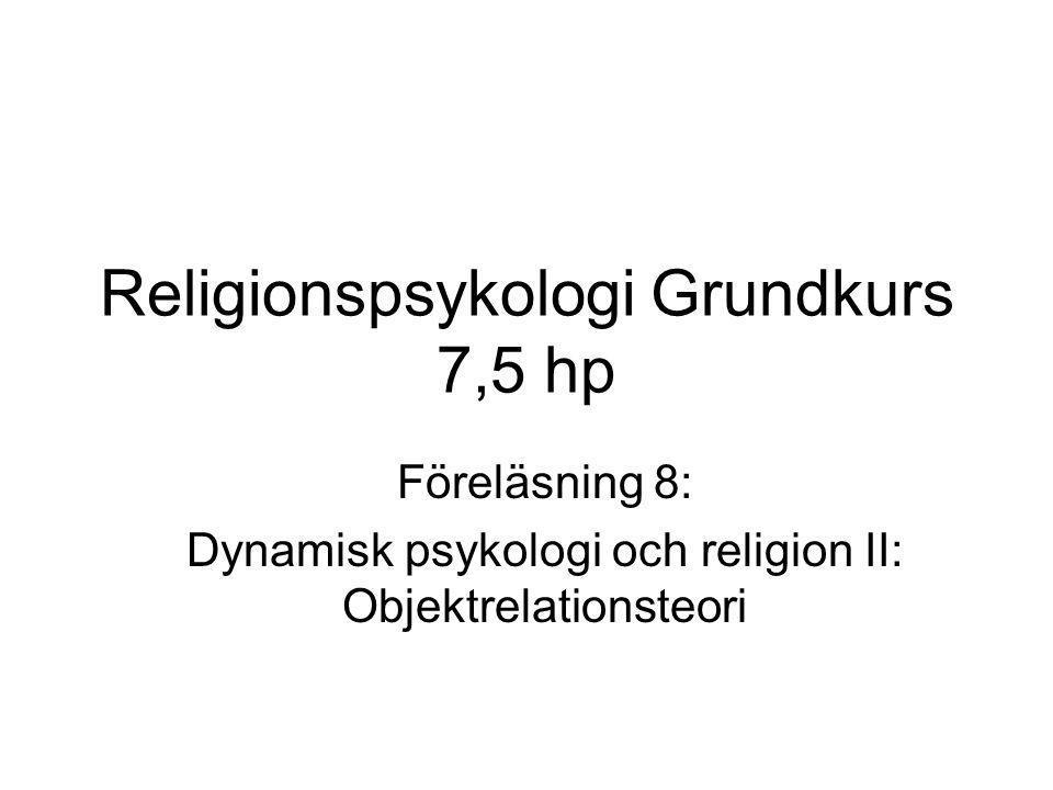Religionspsykologi Grundkurs 7,5 hp Föreläsning 8: Dynamisk psykologi och religion II: Objektrelationsteori