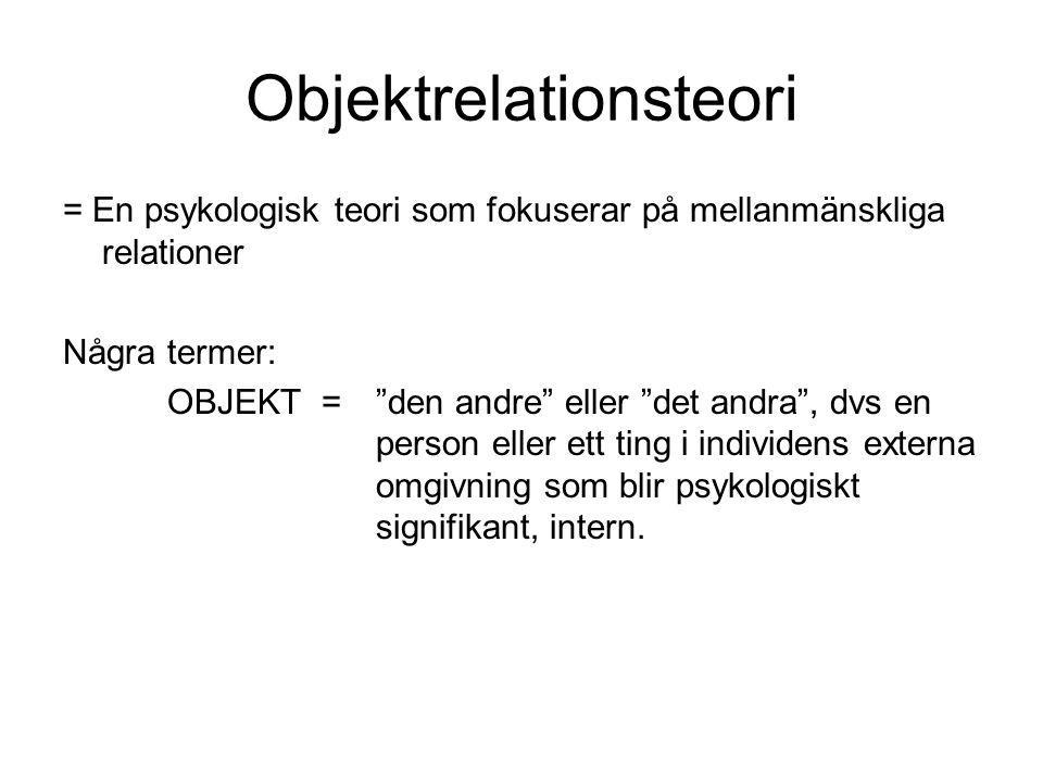 Objektrelationsteori = En psykologisk teori som fokuserar på mellanmänskliga relationer Några termer: OBJEKT = den andre eller det andra , dvs en person eller ett ting i individens externa omgivning som blir psykologiskt signifikant, intern.