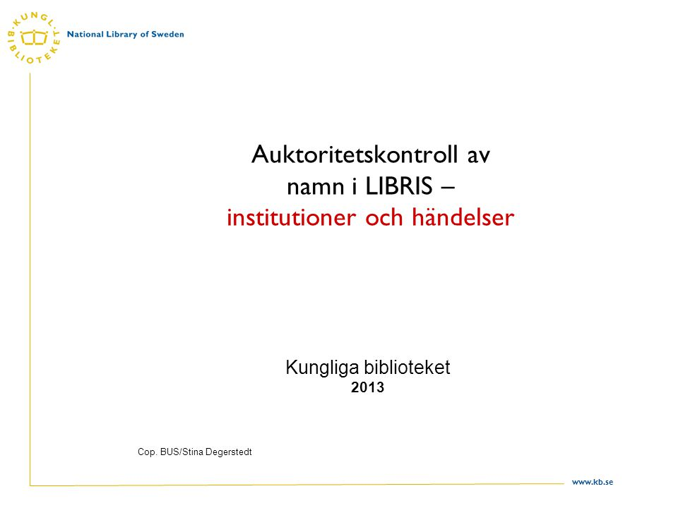 www.kb.se Auktoritetskontroll av namn i LIBRIS – institutioner och händelser Kungliga biblioteket 2013 Cop.