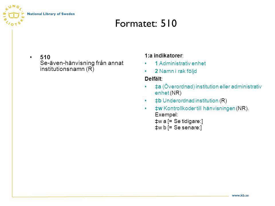 www.kb.se Formatet: 510 510 Se-även-hänvisning från annat institutionsnamn (R) 1:a indikatorer: 1 Administrativ enhet 2 Namn i rak följd Delfält: ‡a (Överordnad) institution eller administrativ enhet (NR) ‡b Underordnad institution (R) ‡w Kontrollkoder till hänvisningen (NR).