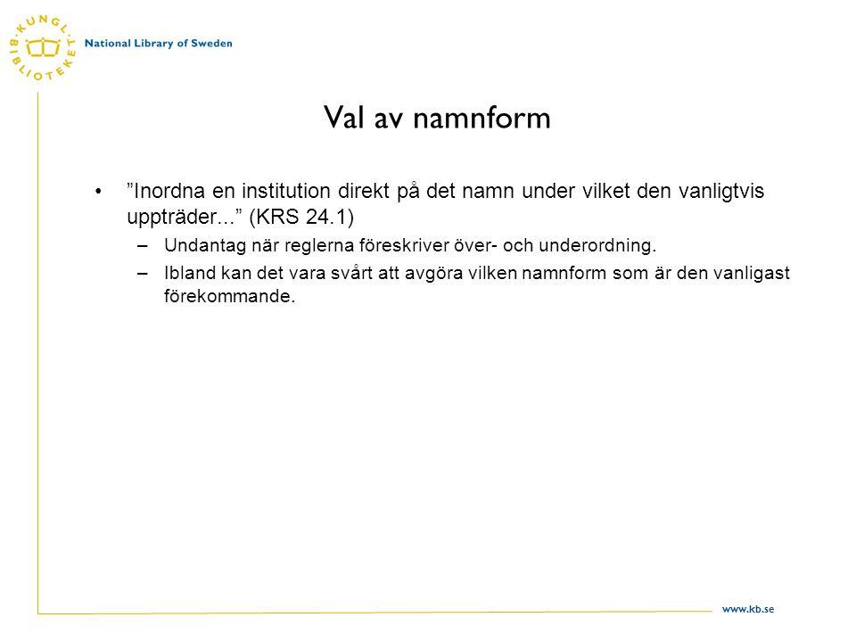 """www.kb.se Val av namnform """"Inordna en institution direkt på det namn under vilket den vanligtvis uppträder..."""" (KRS 24.1) –Undantag när reglerna föres"""