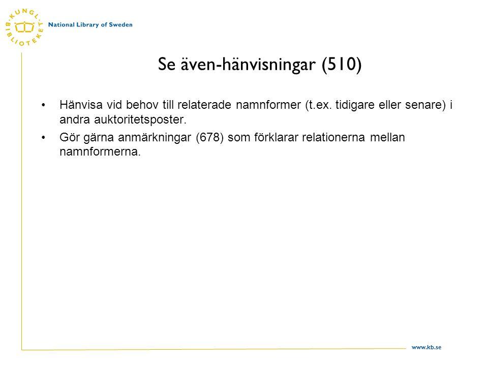 www.kb.se Se även-hänvisningar (510) Hänvisa vid behov till relaterade namnformer (t.ex. tidigare eller senare) i andra auktoritetsposter. Gör gärna a