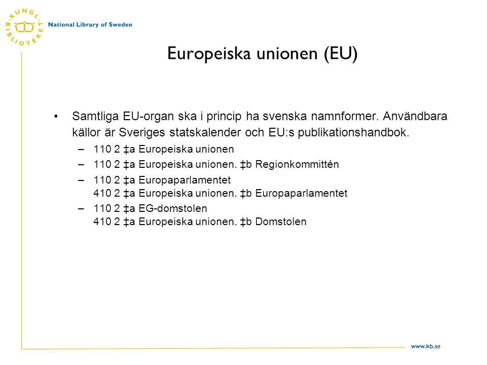 www.kb.se Europeiska unionen (EU) Samtliga EU-organ ska i princip ha svenska namnformer. Användbara källor är Sveriges statskalender och EU:s publikat
