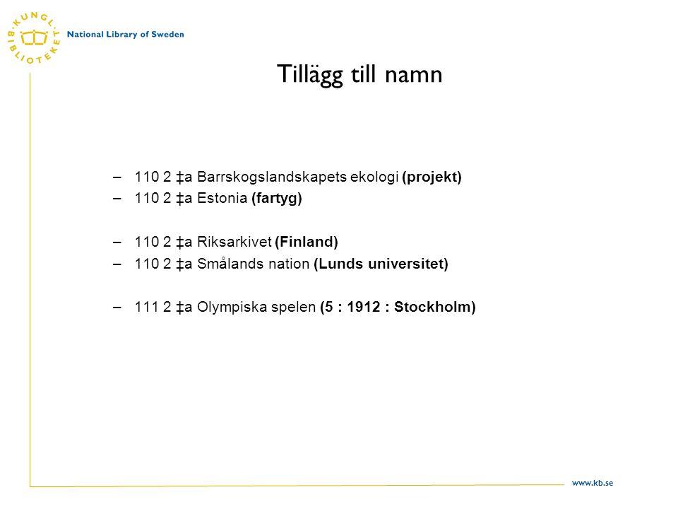 www.kb.se Tillägg till namn –110 2 ‡a Barrskogslandskapets ekologi (projekt) –110 2 ‡a Estonia (fartyg) –110 2 ‡a Riksarkivet (Finland) –110 2 ‡a Smålands nation (Lunds universitet) –111 2 ‡a Olympiska spelen (5 : 1912 : Stockholm)