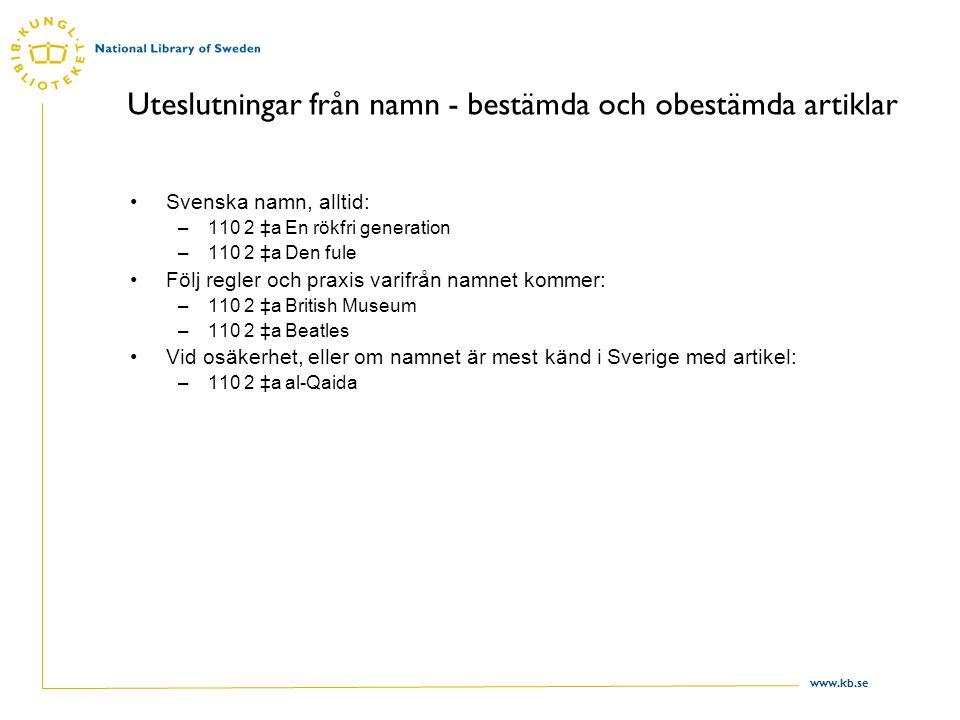 www.kb.se Uteslutningar från namn - bestämda och obestämda artiklar Svenska namn, alltid: –110 2 ‡a En rökfri generation –110 2 ‡a Den fule Följ regle