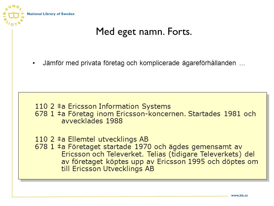 www.kb.se Med eget namn. Forts. Jämför med privata företag och komplicerade ägareförhållanden... 110 2 ‡a Ericsson Information Systems 678 1 ‡a Företa