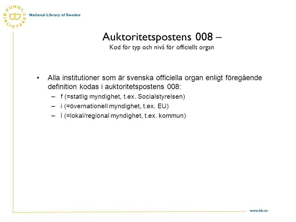 www.kb.se Auktoritetspostens 008 – Kod för typ och nivå för officiellt organ Alla institutioner som är svenska officiella organ enligt föregående definition kodas i auktoritetspostens 008: –f (=statlig myndighet, t.ex.
