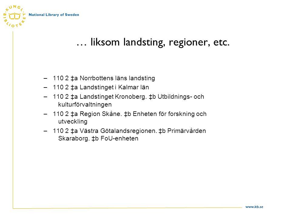 www.kb.se … liksom landsting, regioner, etc. –110 2 ‡a Norrbottens läns landsting –110 2 ‡a Landstinget i Kalmar län –110 2 ‡a Landstinget Kronoberg.