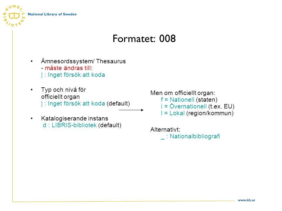 www.kb.se Formatet: 008 Ämnesordssystem/ Thesaurus - måste ändras till: | : Inget försök att koda Typ och nivå för officiellt organ | : Inget försök att koda (default) Katalogiserande instans d : LIBRIS-bibliotek (default) Men om officiellt organ: f = Nationell (staten) i = Övernationell (t.ex.