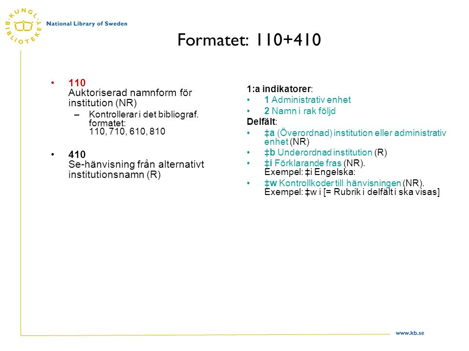 www.kb.se Formatet: 110+410 110 Auktoriserad namnform för institution (NR) –Kontrollerar i det bibliograf. formatet: 110, 710, 610, 810 410 Se-hänvisn