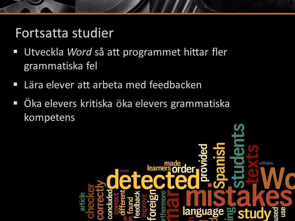 Fortsatta studier  Utveckla Word så att programmet hittar fler grammatiska fel  Lära elever att arbeta med feedbacken  Öka elevers kritiska öka ele