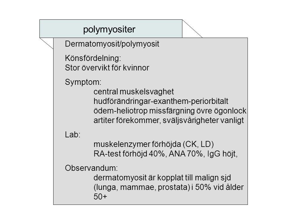 polymyositer Dermatomyosit/polymyosit Könsfördelning: Stor övervikt för kvinnor Symptom: central muskelsvaghet hudförändringar-exanthem-periorbitalt ö