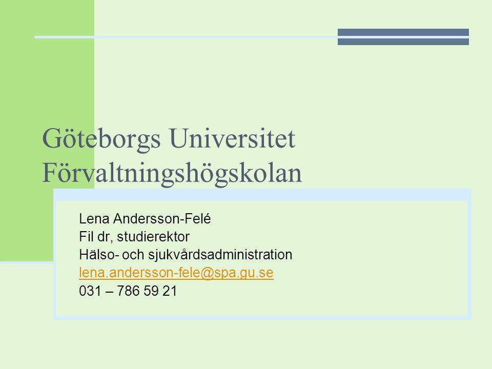 Göteborgs Universitet Förvaltningshögskolan Lena Andersson-Felé Fil dr, studierektor Hälso- och sjukvårdsadministration lena.andersson-fele@spa.gu.se
