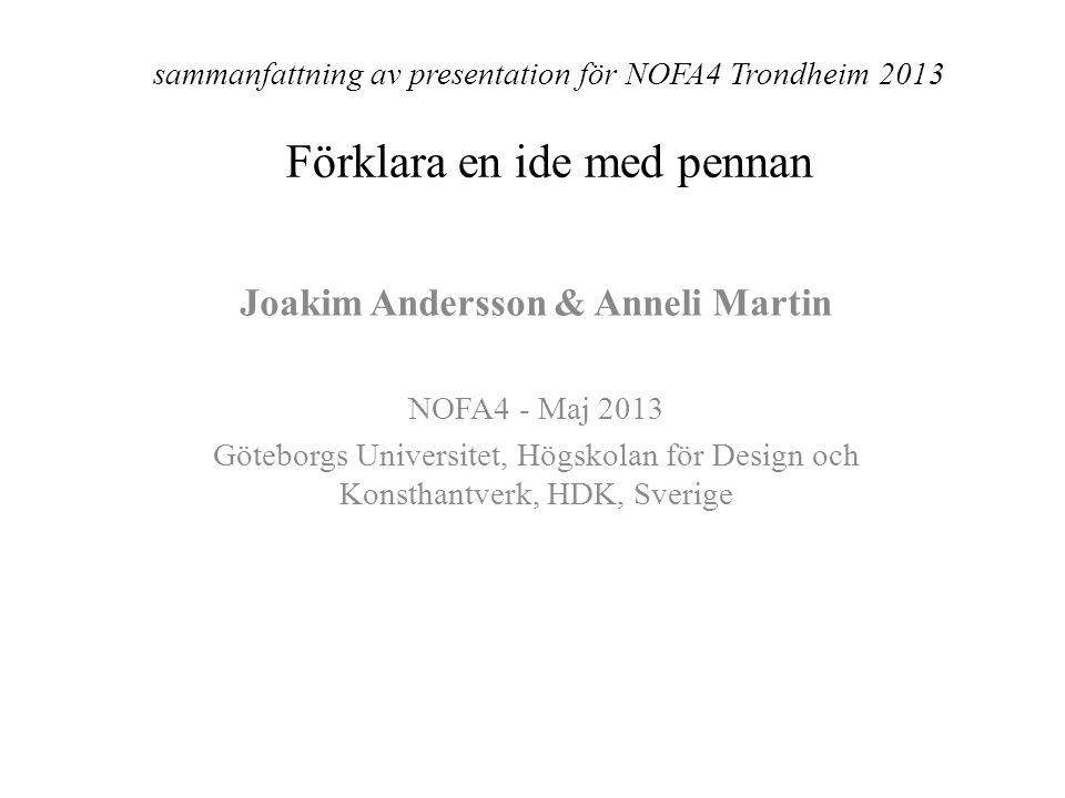 sammanfattning av presentation för NOFA4 Trondheim 2013 Förklara en ide med pennan Joakim Andersson & Anneli Martin NOFA4 - Maj 2013 Göteborgs Universitet, Högskolan för Design och Konsthantverk, HDK, Sverige