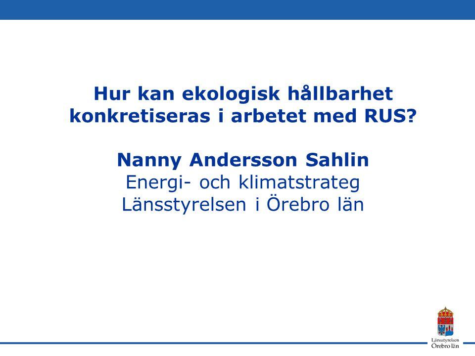 Hur kan ekologisk hållbarhet konkretiseras i arbetet med RUS? Nanny Andersson Sahlin Energi- och klimatstrateg Länsstyrelsen i Örebro län