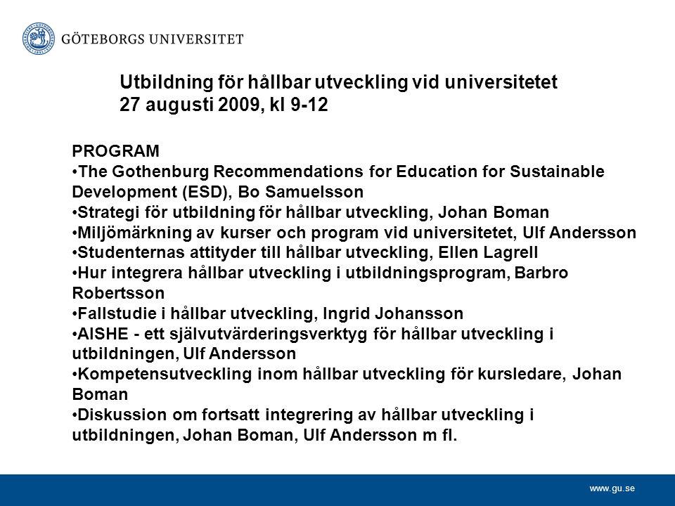 www.gu.se PROGRAM The Gothenburg Recommendations for Education for Sustainable Development (ESD), Bo Samuelsson Strategi för utbildning för hållbar utveckling, Johan Boman Miljömärkning av kurser och program vid universitetet, Ulf Andersson Studenternas attityder till hållbar utveckling, Ellen Lagrell Hur integrera hållbar utveckling i utbildningsprogram, Barbro Robertsson Fallstudie i hållbar utveckling, Ingrid Johansson AISHE - ett självutvärderingsverktyg för hållbar utveckling i utbildningen, Ulf Andersson Kompetensutveckling inom hållbar utveckling för kursledare, Johan Boman Diskussion om fortsatt integrering av hållbar utveckling i utbildningen, Johan Boman, Ulf Andersson m fl.