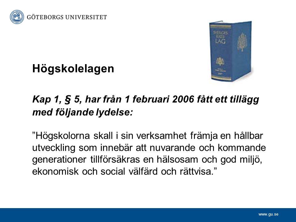 www.gu.se Kap 1, § 5, har från 1 februari 2006 fått ett tillägg med följande lydelse: Högskolorna skall i sin verksamhet främja en hållbar utveckling som innebär att nuvarande och kommande generationer tillförsäkras en hälsosam och god miljö, ekonomisk och social välfärd och rättvisa. Högskolelagen