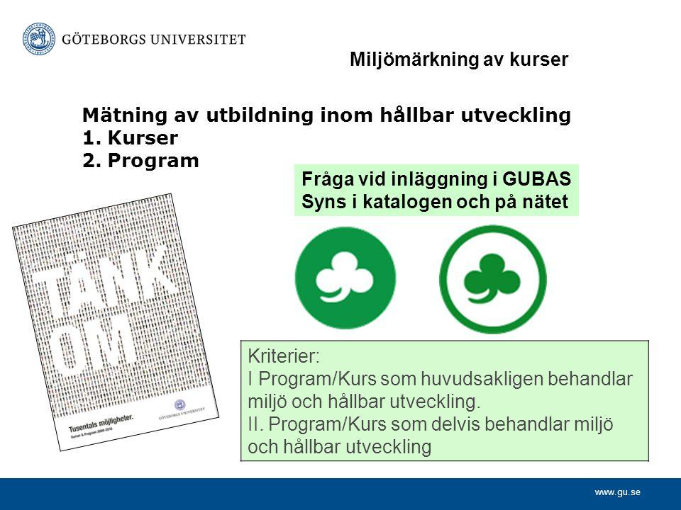 www.gu.se Mätning av utbildning inom hållbar utveckling 1.Kurser 2.Program Fråga vid inläggning i GUBAS Syns i katalogen och på nätet Kriterier: I Program/Kurs som huvudsakligen behandlar miljö och hållbar utveckling.