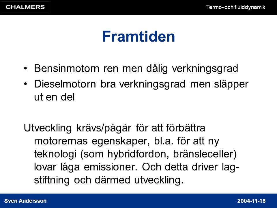 Sven Andersson2004-11-18 Termo- och fluiddynamik Framtiden Bensinmotorn ren men dålig verkningsgrad Dieselmotorn bra verkningsgrad men släpper ut en del Utveckling krävs/pågår för att förbättra motorernas egenskaper, bl.a.
