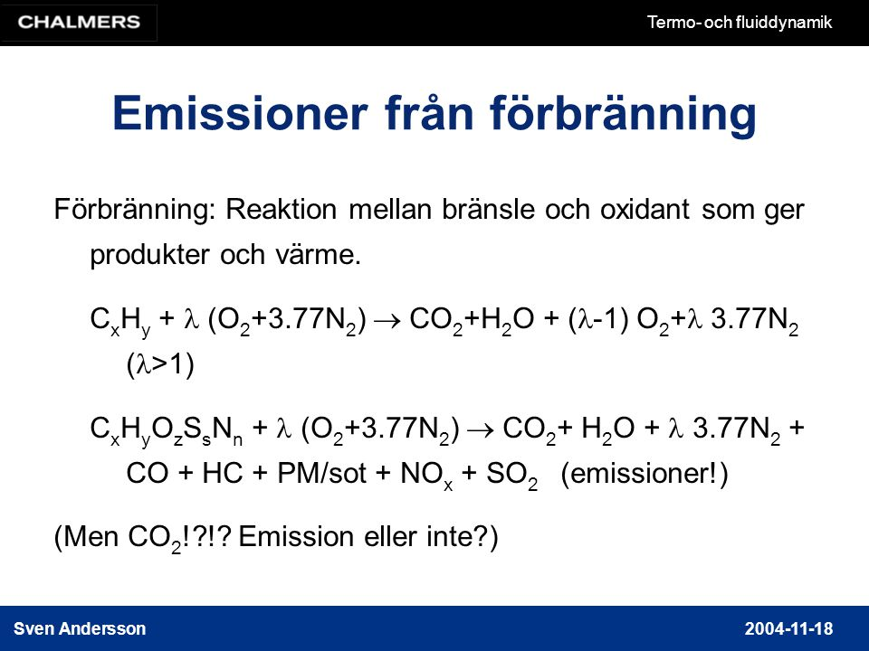 Sven Andersson2004-11-18 Termo- och fluiddynamik Emissioner från förbränning Förbränning: Reaktion mellan bränsle och oxidant som ger produkter och värme.