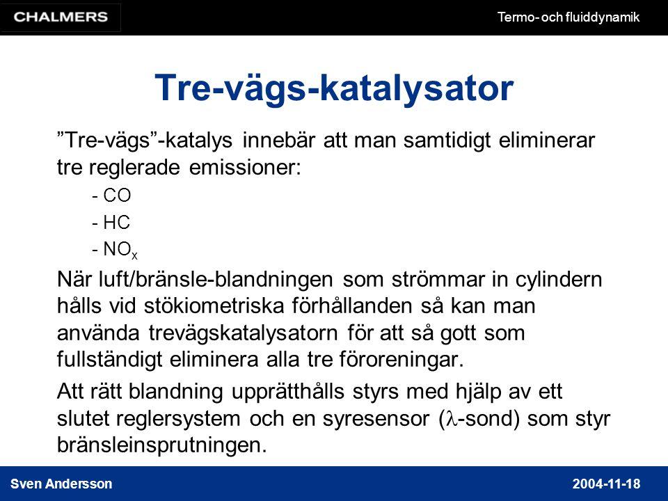 Sven Andersson2004-11-18 Termo- och fluiddynamik Tre-vägs-katalysator Tre-vägs -katalys innebär att man samtidigt eliminerar tre reglerade emissioner: - CO - HC - NO x När luft/bränsle-blandningen som strömmar in cylindern hålls vid stökiometriska förhållanden så kan man använda trevägskatalysatorn för att så gott som fullständigt eliminera alla tre föroreningar.