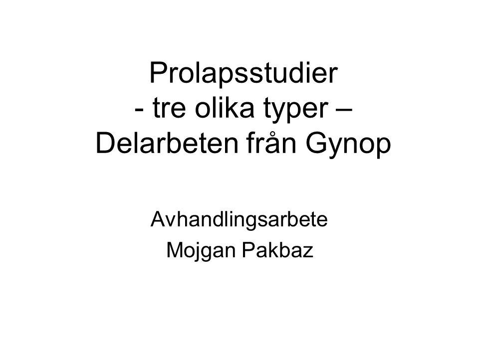 Prolapsstudier - tre olika typer – Delarbeten från Gynop Avhandlingsarbete Mojgan Pakbaz