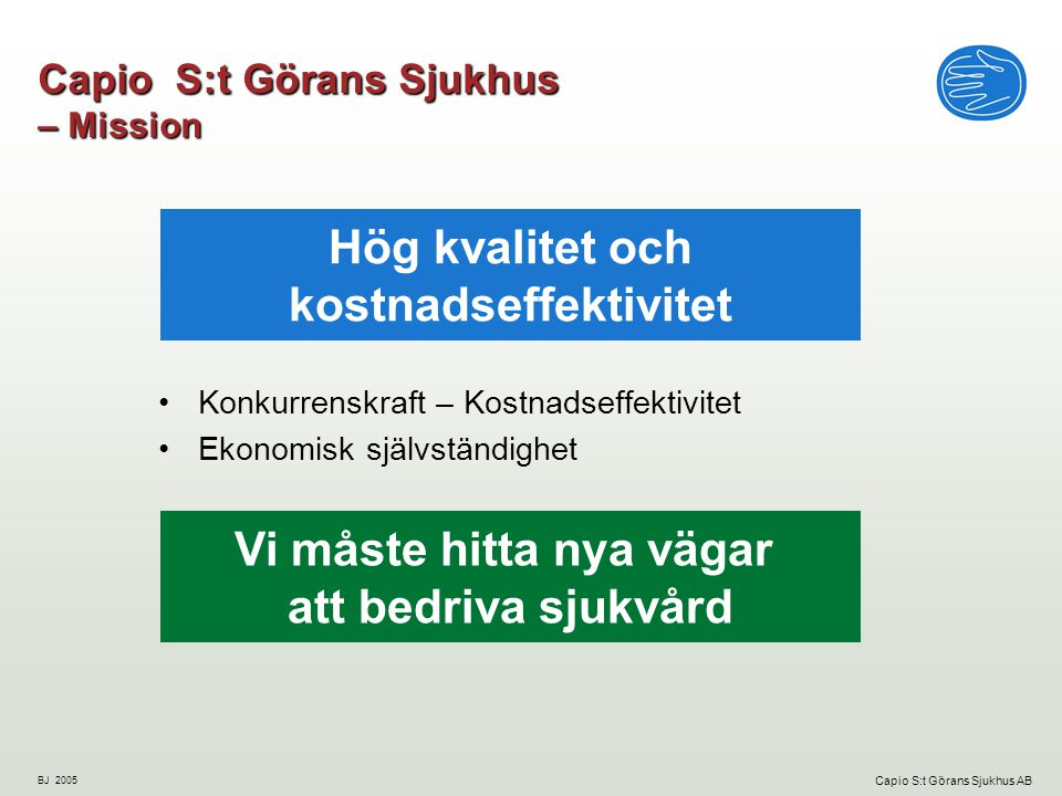 BJ 2005 Capio S:t Görans Sjukhus AB Capio S:t Görans Sjukhus – Mission Konkurrenskraft – Kostnadseffektivitet Ekonomisk självständighet Hög kvalitet och kostnadseffektivitet Vi måste hitta nya vägar att bedriva sjukvård