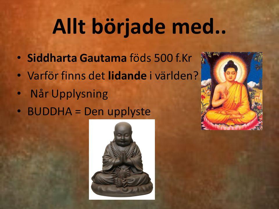 Allt började med.. Siddharta Gautama föds 500 f.Kr Varför finns det lidande i världen? Når Upplysning BUDDHA = Den upplyste