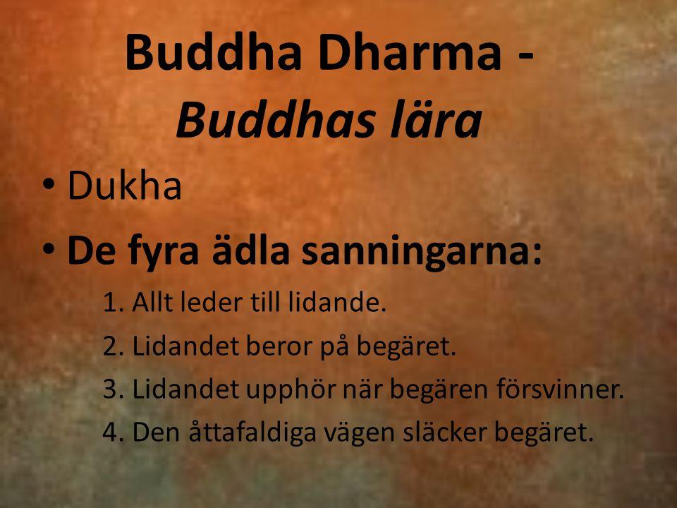 Buddha Dharma - Buddhas lära Dukha De fyra ädla sanningarna: 1. Allt leder till lidande. 2. Lidandet beror på begäret. 3. Lidandet upphör när begären