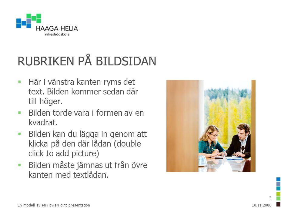 10.11.2006En modell av en PowerPoint presentation 3 RUBRIKEN PÅ BILDSIDAN  Här i vänstra kanten ryms det text.