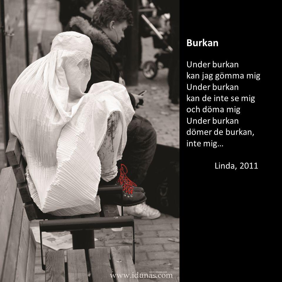 Burkan Under burkan kan jag gömma mig Under burkan kan de inte se mig och döma mig Under burkan dömer de burkan, inte mig… Linda, 2011