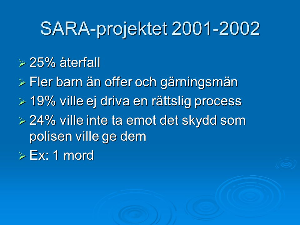 SARA-projektet 2001-2002  25% återfall  Fler barn än offer och gärningsmän  19% ville ej driva en rättslig process  24% ville inte ta emot det skydd som polisen ville ge dem  Ex: 1 mord