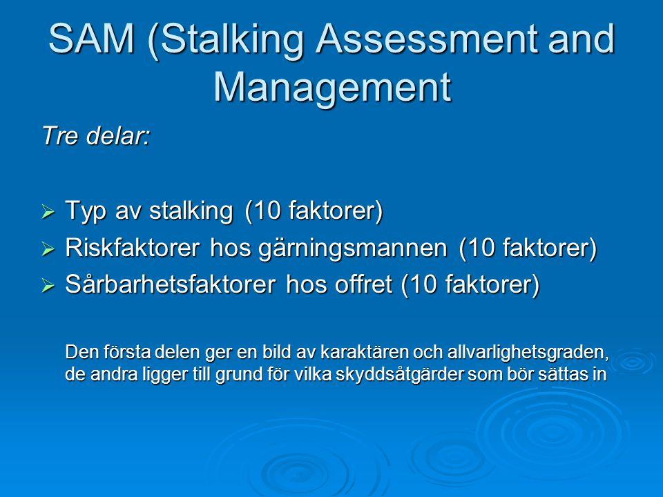 SAM (Stalking Assessment and Management Tre delar:  Typ av stalking (10 faktorer)  Riskfaktorer hos gärningsmannen (10 faktorer)  Sårbarhetsfaktorer hos offret (10 faktorer) Den första delen ger en bild av karaktären och allvarlighetsgraden, de andra ligger till grund för vilka skyddsåtgärder som bör sättas in