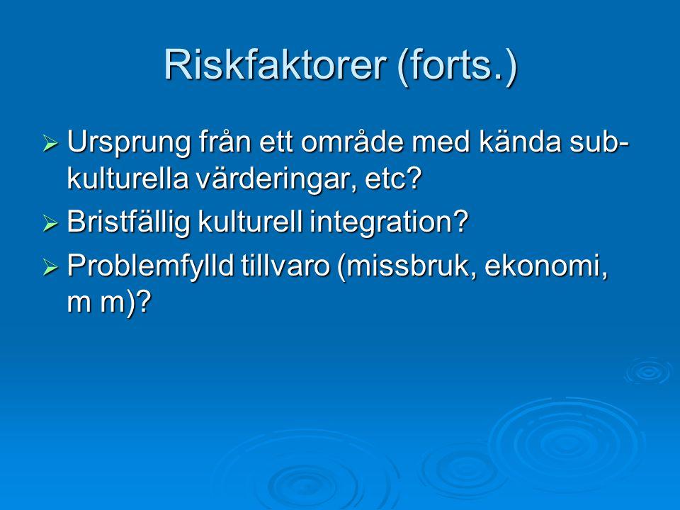 Riskfaktorer (forts.)  Ursprung från ett område med kända sub- kulturella värderingar, etc.