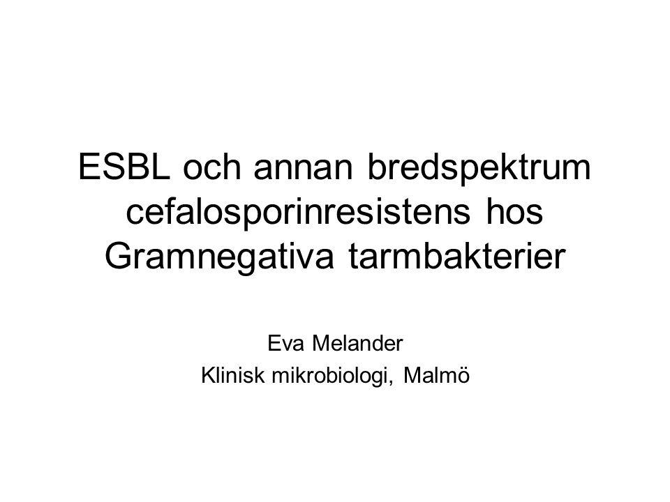 ESBL och annan bredspektrum cefalosporinresistens hos Gramnegativa tarmbakterier Eva Melander Klinisk mikrobiologi, Malmö