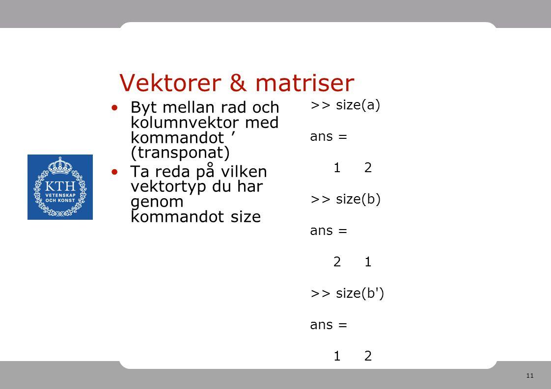 11 Vektorer & matriser Byt mellan rad och kolumnvektor med kommandot ' (transponat) Ta reda på vilken vektortyp du har genom kommandot size >> size(a) ans = 1 2 >> size(b) ans = 2 1 >> size(b ) ans = 1 2