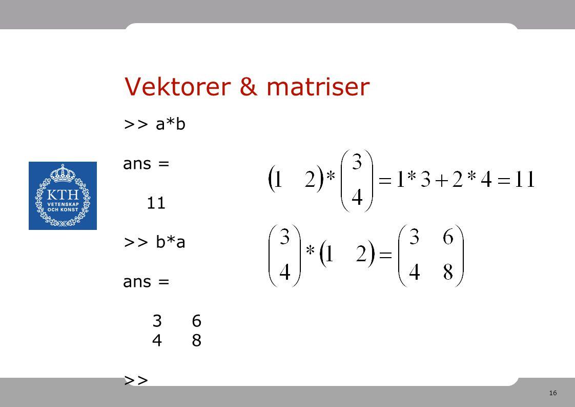 16 Vektorer & matriser >> a*b ans = 11 >> b*a ans = 3 6 4 8 >>
