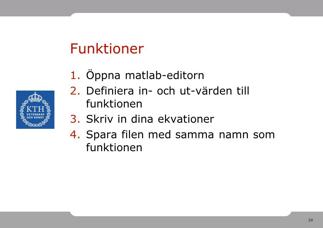 29 Funktioner 1.Öppna matlab-editorn 2.Definiera in- och ut-värden till funktionen 3.Skriv in dina ekvationer 4.Spara filen med samma namn som funktionen