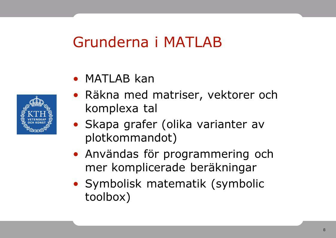 8 Grunderna i MATLAB MATLAB kan Räkna med matriser, vektorer och komplexa tal Skapa grafer (olika varianter av plotkommandot) Användas för programmering och mer komplicerade beräkningar Symbolisk matematik (symbolic toolbox)