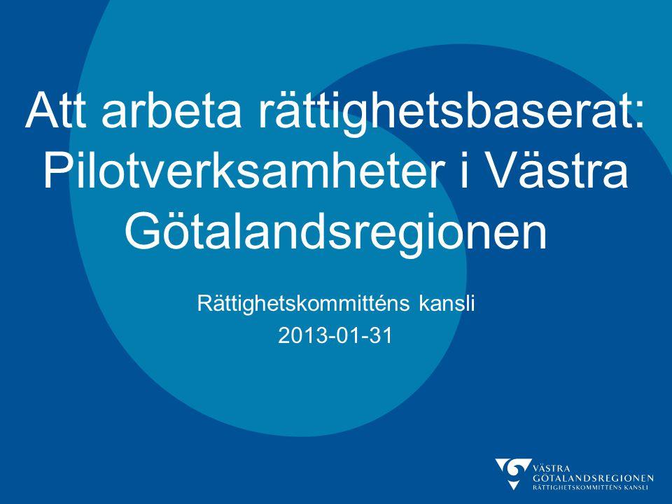 Att arbeta rättighetsbaserat: Pilotverksamheter i Västra Götalandsregionen Rättighetskommitténs kansli 2013-01-31