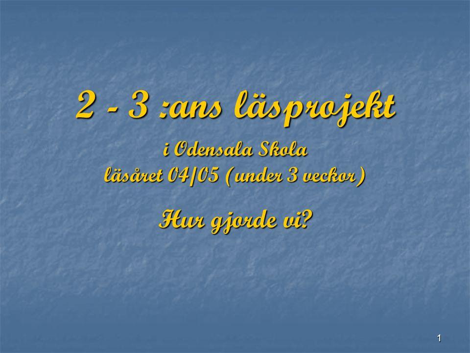 1 2 - 3 :ans läsprojekt i Odensala Skola läsåret 04/05 (under 3 veckor) Hur gjorde vi?