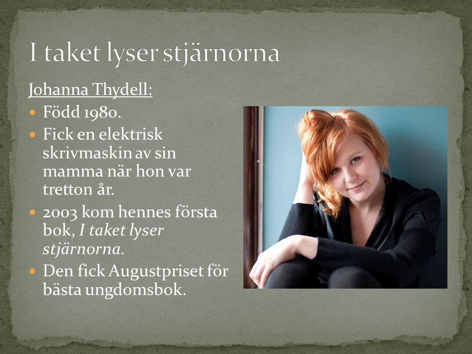 Johanna Thydell: Född 1980. Fick en elektrisk skrivmaskin av sin mamma när hon var tretton år. 2003 kom hennes första bok, I taket lyser stjärnorna. D